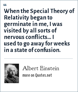 Albert Einstein: When the Special Theory of Relativity began to germinate in me, I was visited by all sorts of nervous conflicts... I used to go away for weeks in a state of confusion.
