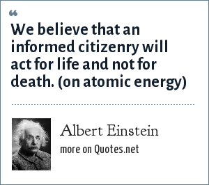 Albert Einstein: We believe that an informed citizenry will act for life and not for death. (on atomic energy)