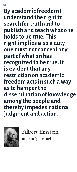 Albert Einstein: By academic freedom I understand the right to search for truth and to publish and teach what one holds to be true. This right implies also a duty one must not conceal any part of what on has recognized to be true. It is evident that any restriction on academic freedom acts in such a way as to hamper the dissemination of knowledge among the people and thereby impedes national judgment and action.