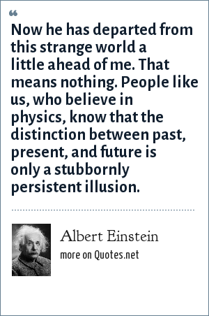 Albert Einstein: Now he has departed from this strange world a little ahead of me. That means nothing. People like us, who believe in physics, know that the distinction between past, present, and future is only a stubbornly persistent illusion.