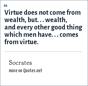 Socrates: Virtue does not come from wealth, but. . . wealth, and every other good thing which men have. . . comes from virtue.