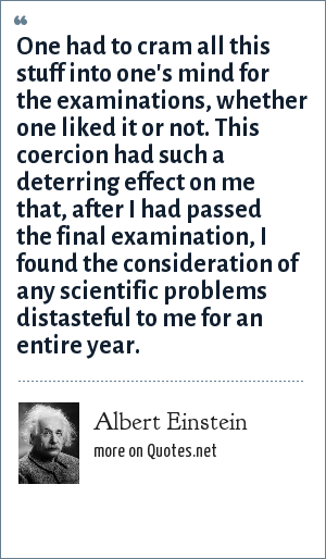 Albert Einstein: One had to cram all this stuff into one's mind for the examinations, whether one liked it or not. This coercion had such a deterring effect on me that, after I had passed the final examination, I found the consideration of any scientific problems distasteful to me for an entire year.