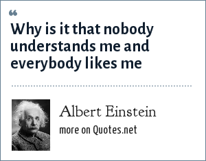 Albert Einstein: Why is it that nobody understands me and everybody likes me