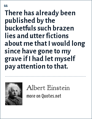 Albert Einstein: There has already been published by the bucketfuls such brazen lies and utter fictions about me that I would long since have gone to my grave if I had let myself pay attention to that.