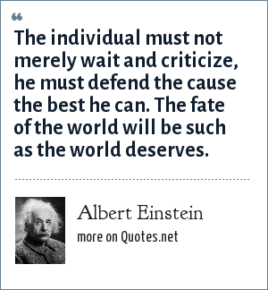 Albert Einstein: The individual must not merely wait and criticize, he must defend the cause the best he can. The fate of the world will be such as the world deserves.