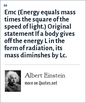 Albert Einstein: Emc (Energy equals mass times the square of the speed of light.) Original statement If a body gives off the energy L in the form of radiation, its mass diminshes by Lc.