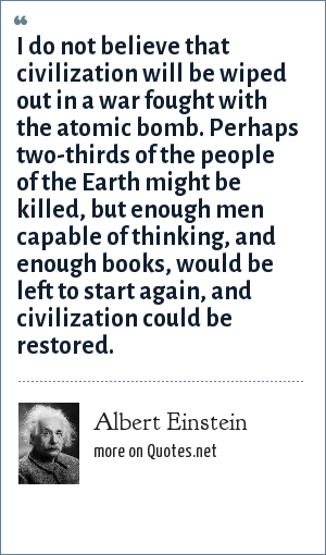 Albert Einstein: I do not believe that civilization will be wiped out in a war fought with the atomic bomb. Perhaps two-thirds of the people of the Earth might be killed, but enough men capable of thinking, and enough books, would be left to start again, and civilization could be restored.