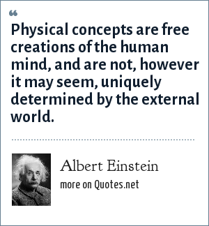 Albert Einstein: Physical concepts are free creations of the human mind, and are not, however it may seem, uniquely determined by the external world.
