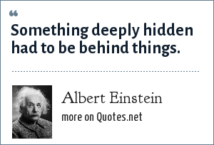 Albert Einstein: Something deeply hidden had to be behind things.