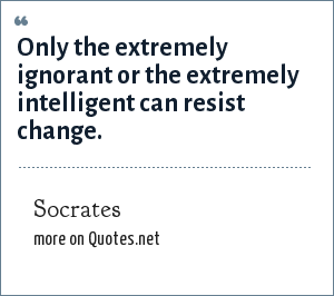 Socrates: Only the extremely ignorant or the extremely intelligent can resist change.