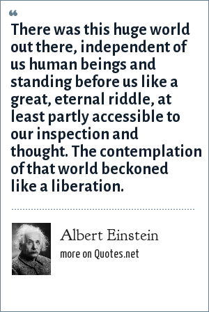 Albert Einstein: There was this huge world out there, independent of us human beings and standing before us like a great, eternal riddle, at least partly accessible to our inspection and thought. The contemplation of that world beckoned like a liberation.