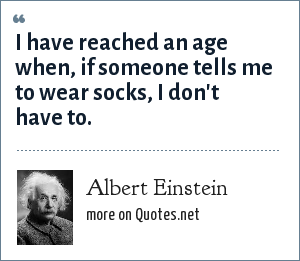 Albert Einstein: I have reached an age when, if someone tells me to wear socks, I don't have to.