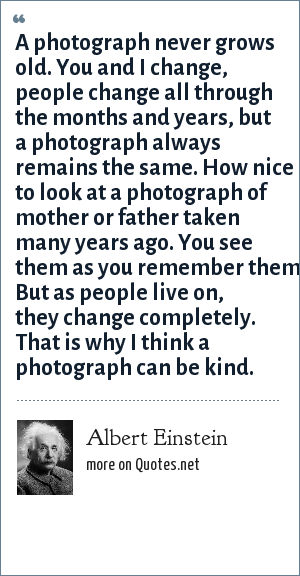 Albert Einstein: A photograph never grows old. You and I change, people change all through the months and years, but a photograph always remains the same. How nice to look at a photograph of mother or father taken many years ago. You see them as you remember them. But as people live on, they change completely. That is why I think a photograph can be kind.