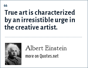Albert Einstein: True art is characterized by an irresistible urge in the creative artist.