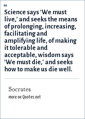Socrates: Science says 'We must live,' and seeks the means of prolonging, increasing, facilitating and amplifying life, of making it tolerable and acceptable, wisdom says 'We must die,' and seeks how to make us die well.
