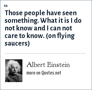 Albert Einstein: Those people have seen something. What it is I do not know and I can not care to know. (on flying saucers)