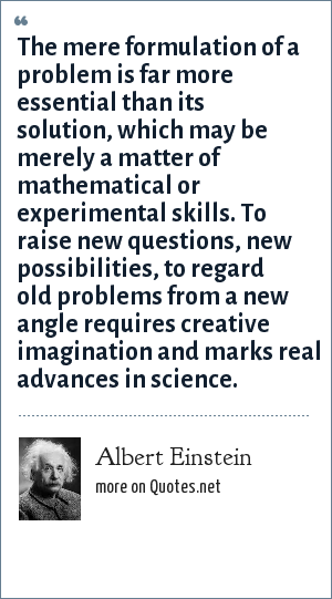 Albert Einstein: The mere formulation of a problem is far more essential than its solution, which may be merely a matter of mathematical or experimental skills. To raise new questions, new possibilities, to regard old problems from a new angle requires creative imagination and marks real advances in science.