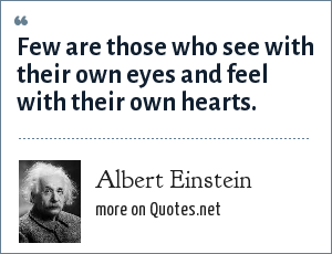 Albert Einstein: Few are those who see with their own eyes and feel with their own hearts.