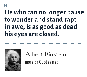 Albert Einstein: He who can no longer pause to wonder and stand rapt in awe, is as good as dead his eyes are closed.