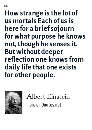 Albert Einstein: How strange is the lot of us mortals Each of us is here for a brief sojourn for what purpose he knows not, though he senses it. But without deeper reflection one knows from daily life that one exists for other people.