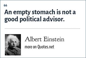 Albert Einstein: An empty stomach is not a good political advisor.
