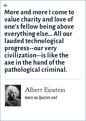 Albert Einstein: More and more I come to value charity and love of one's fellow being above everything else... All our lauded technological progress--our very civilization--is like the axe in the hand of the pathological criminal.
