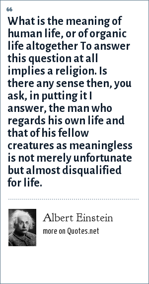 Albert Einstein: What is the meaning of human life, or of organic life altogether To answer this question at all implies a religion. Is there any sense then, you ask, in putting it I answer, the man who regards his own life and that of his fellow creatures as meaningless is not merely unfortunate but almost disqualified for life.
