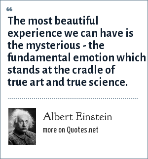 Albert Einstein: The most beautiful experience we can have is the mysterious - the fundamental emotion which stands at the cradle of true art and true science.