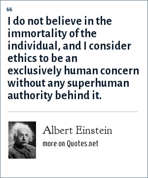 Albert Einstein: I do not believe in the immortality of the individual, and I consider ethics to be an exclusively human concern without any superhuman authority behind it.