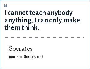 Socrates: I cannot teach anybody anything, I can only make them think.