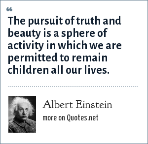 Albert Einstein: The pursuit of truth and beauty is a sphere of activity in which we are permitted to remain children all our lives.