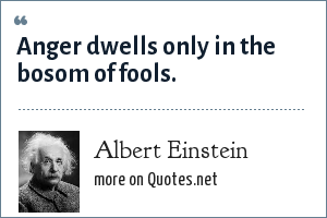Albert Einstein: Anger dwells only in the bosom of fools.