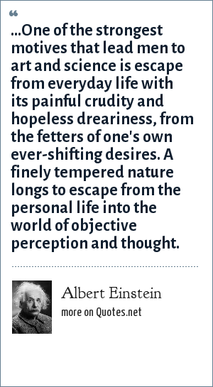 Albert Einstein: ...One of the strongest motives that lead men to art and science is escape from everyday life with its painful crudity and hopeless dreariness, from the fetters of one's own ever-shifting desires. A finely tempered nature longs to escape from the personal life into the world of objective perception and thought.
