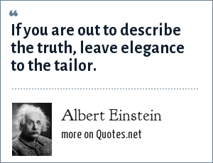 Albert Einstein: If you are out to describe the truth, leave elegance to the tailor.
