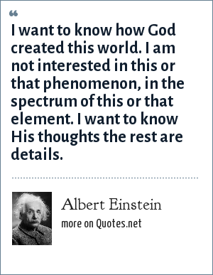 Albert Einstein: I want to know how God created this world. I am not interested in this or that phenomenon, in the spectrum of this or that element. I want to know His thoughts the rest are details.