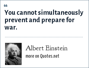 Albert Einstein: You cannot simultaneously prevent and prepare for war.