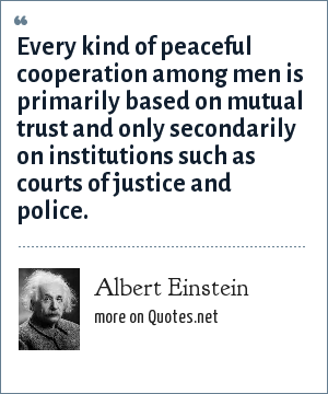 Albert Einstein: Every kind of peaceful cooperation among men is primarily based on mutual trust and only secondarily on institutions such as courts of justice and police.