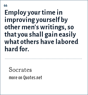 Socrates: Employ your time in improving yourself by other men's writings, so that you shall gain easily what others have labored hard for.