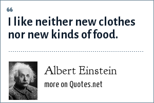 Albert Einstein: I like neither new clothes nor new kinds of food.