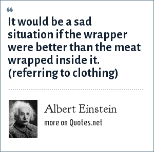 Albert Einstein: It would be a sad situation if the wrapper were better than the meat wrapped inside it. (referring to clothing)