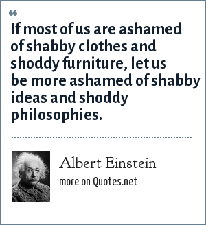Albert Einstein: If most of us are ashamed of shabby clothes and shoddy furniture, let us be more ashamed of shabby ideas and shoddy philosophies.