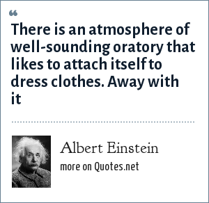 Albert Einstein: There is an atmosphere of well-sounding oratory that likes to attach itself to dress clothes. Away with it