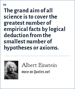 Albert Einstein: The grand aim of all science is to cover the greatest number of empirical facts by logical deduction from the smallest number of hypotheses or axioms.