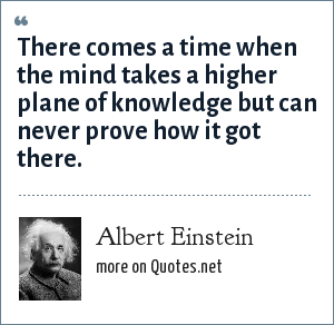 Albert Einstein: There comes a time when the mind takes a higher plane of knowledge but can never prove how it got there.