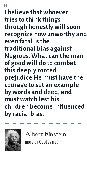 Albert Einstein: I believe that whoever tries to think things through honestly will soon recognize how unworthy and even fatal is the traditional bias against Negroes. What can the man of good will do to combat this deeply rooted prejudice He must have the courage to set an example by words and deed, and must watch lest his children become influenced by racial bias.