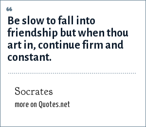 Socrates: Be slow to fall into friendship but when thou art in, continue firm and constant.