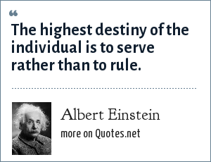 Albert Einstein: The highest destiny of the individual is to serve rather than to rule.