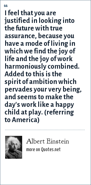 Albert Einstein: I feel that you are justified in looking into the future with true assurance, because you have a mode of living in which we find the joy of life and the joy of work harmoniously combined. Added to this is the spirit of ambition which pervades your very being, and seems to make the day's work like a happy child at play. (referring to America)