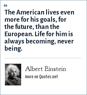 Albert Einstein: The American lives even more for his goals, for the future, than the European. Life for him is always becoming, never being.