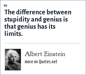 Albert Einstein: The difference between stupidity and genius is that genius has its limits.